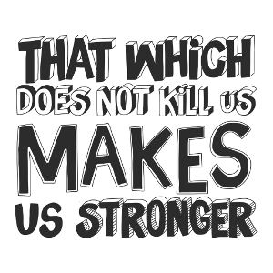 What which does not kill us makes us stronger